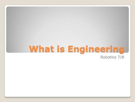 "What is Engineering Robotics 7/8. What is Engineering? What do you think of when the term ""engineering"" is used? What are some examples?"