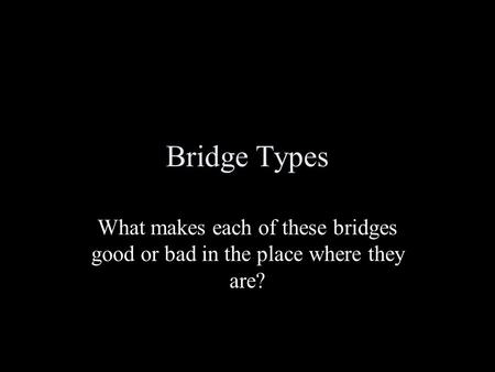 Bridge Types What makes each of these bridges good or bad in the place where they are?