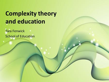 Complexity theory and education Tara Fenwick School of Education.