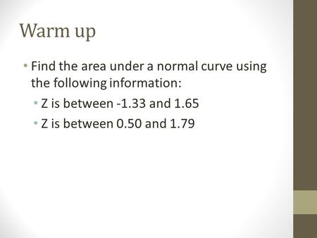 Warm up Find the area under a normal curve using the following information: Z is between -1.33 and 1.65 Z is between 0.50 and 1.79.