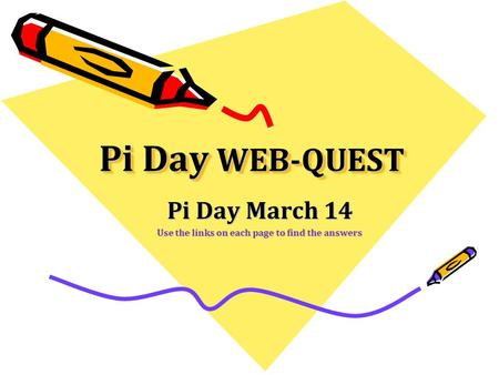 Pi Day WEB-QUEST Pi Day March 14 Use the links on each page to find the answers.