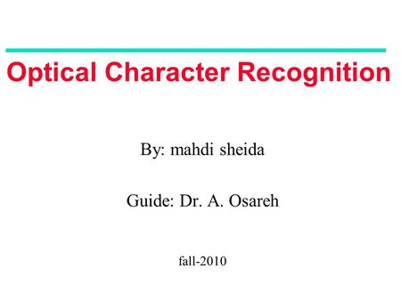 Optical Character Recognition By: mahdi sheida Guide: Dr. A. Osareh fall-2010.