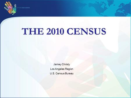 THE 2010 CENSUS Jamey Christy Los Angeles Region U.S. Census Bureau.