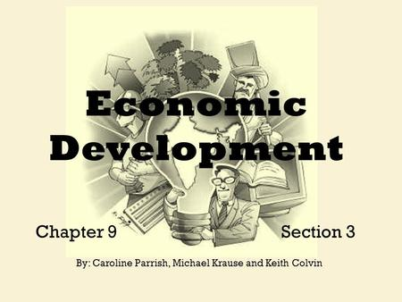Economic Development Chapter 9 Section 3 By: Caroline Parrish, Michael Krause and Keith Colvin.