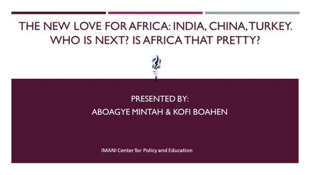 THE NEW LOVE FOR AFRICA: INDIA, CHINA, TURKEY. WHO IS NEXT? IS AFRICA THAT PRETTY? PRESENTED BY: ABOAGYE MINTAH & KOFI BOAHEN IMANI Center for Policy and.