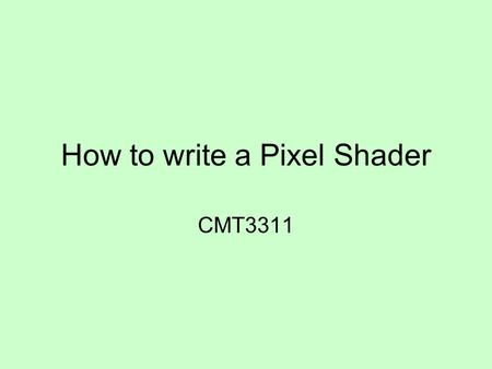How to write a Pixel Shader CMT3311. Aim The aim of these slides is to introduce you to enough HLSL that you get a general understanding of pixel shaders.
