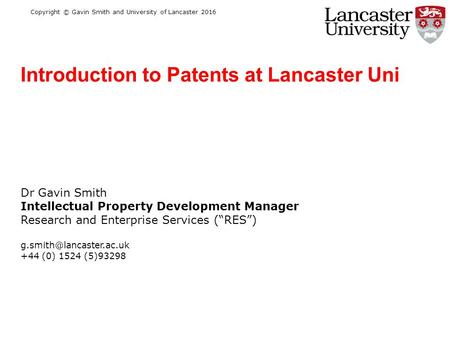 "Copyright © Gavin Smith and University of Lancaster 2016 Dr Gavin Smith Intellectual Property Development Manager Research and Enterprise Services (""RES"")"