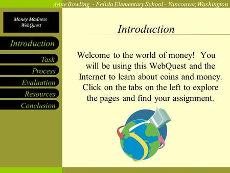 Money Madness WebQuest Anne Bowling - Felida Elementary School - Vancouver, Washington Process Evaluation Resources Conclusion Task Introduction Welcome.