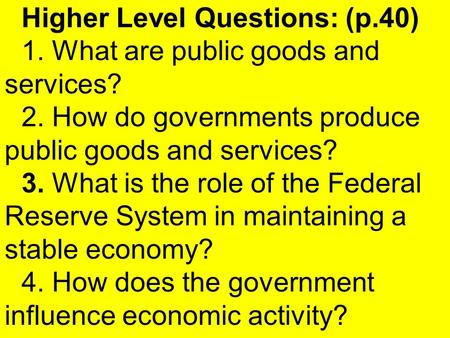 Higher Level Questions: (p.40) 1. What are public goods and services? 2. How do governments produce public goods and services? 3. What is the role of the.