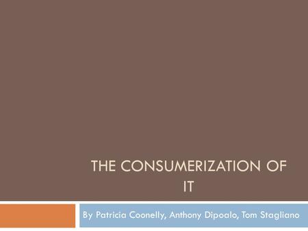 THE CONSUMERIZATION OF IT By Patricia Coonelly, Anthony Dipoalo, Tom Stagliano.