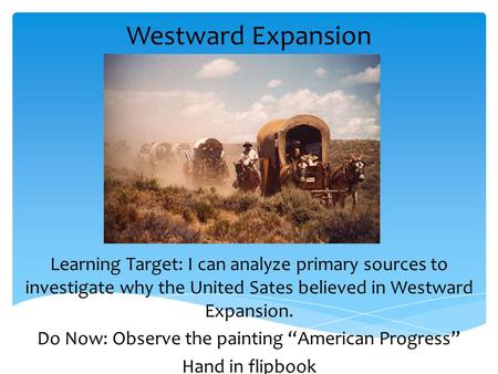 Westward Expansion Learning Target: I can analyze primary sources to investigate why the United Sates believed in Westward Expansion. Do Now: Observe the.