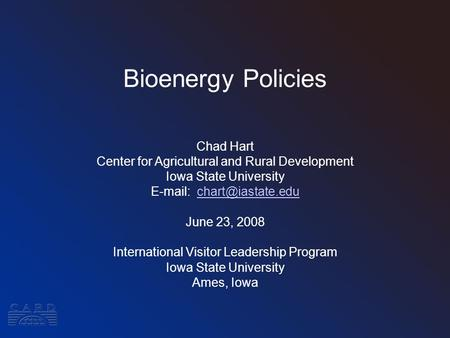 Bioenergy Policies Chad Hart Center for Agricultural and Rural Development Iowa State University   June 23, 2008.