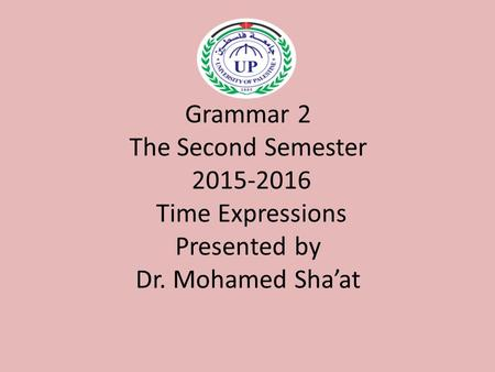 Grammar 2 The Second Semester 2015-2016 Time Expressions Presented by Dr. Mohamed Sha'at.