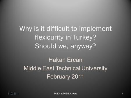 Why is it difficult to implement flexicurity in Turkey? Should we, anyway? Hakan Ercan Middle East Technical University February 2011 21.02.20111TAIEX.