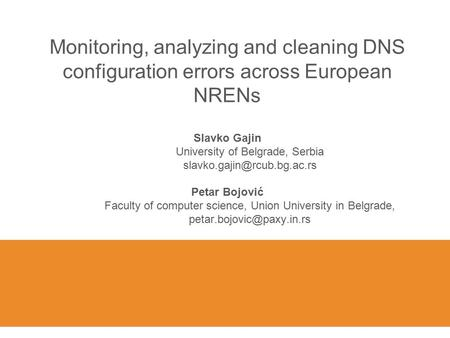 Monitoring, analyzing and cleaning DNS configuration errors across European NRENs Slavko Gajin University of Belgrade, Serbia