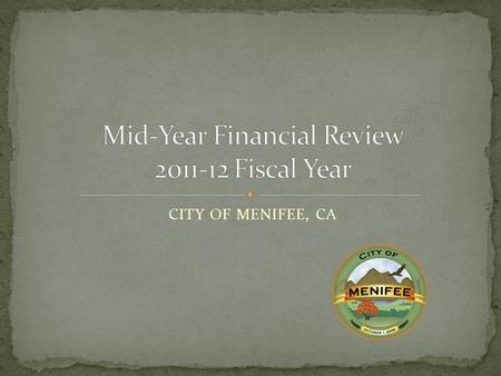 CITY OF MENIFEE, CA. FY 11-12 General Fund Mid-year Review Other Funds Mid-year Review National, State and Local economic conditions FY 12-13 Budget Planning.
