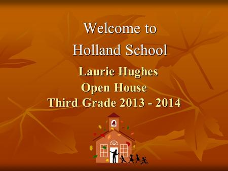 Laurie Hughes Open House Third Grade 2013 - 2014 Laurie Hughes Open House Third Grade 2013 - 2014 Welcome to Holland School.