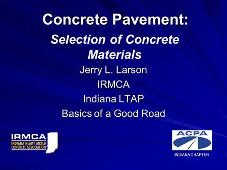 Concrete Pavement: Jerry L. Larson IRMCA Indiana LTAP Basics of a Good Road Selection of Concrete Materials INDIANA CHAPTER.