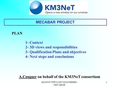 KM3NeT WPF/L 06072010-NIKHEF- MECABAR 1 A.Cosquer on behalf of the KM3NeT consortium MECABAR PROJECT PLAN 1- Context 2- 3D views and responsibilities 3-