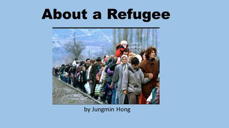About a Refugee by Jungmin Hong. What Is a Refugee? a person who has been forced to leave their country in order to escape war, persecution, or natural.
