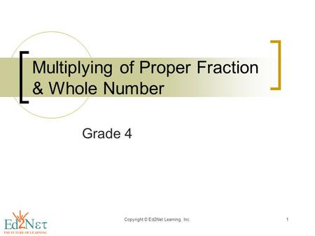 Copyright © Ed2Net Learning, Inc.1 Multiplying of Proper Fraction & Whole Number Grade 4.