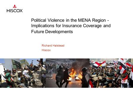 Political Violence in the MENA Region - Implications for Insurance Coverage and Future Developments Richard Halstead Hiscox.