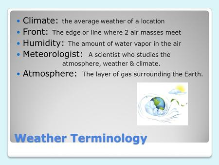 Weather Terminology Climate: the average weather of a location Front: The edge or line where 2 air masses meet Humidity: The amount of water vapor in the.