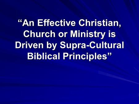 """An Effective Christian, Church or Ministry is Driven by Supra-Cultural Biblical Principles"""