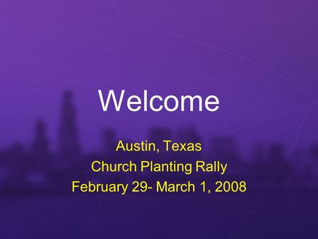Welcome Austin, Texas Church Planting Rally February 29- March 1, 2008.
