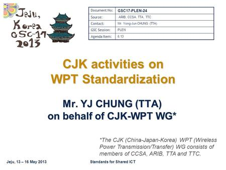 Jeju, 13 – 16 May 2013Standards for Shared ICT CJK activities on WPT Standardization Mr. YJ CHUNG (TTA) on behalf of CJK-WPT WG* Document No: GSC17-PLEN-24.