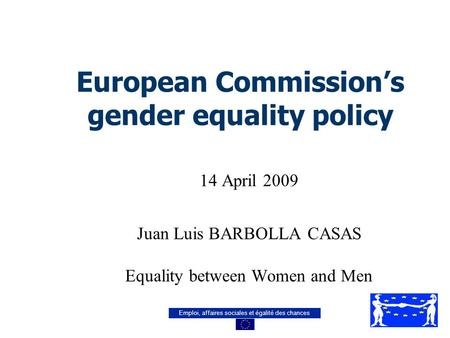 Emploi, affaires sociales et égalité des chances European Commission's gender equality policy 14 April 2009 Juan Luis BARBOLLA CASAS Equality between Women.