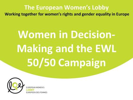 The European Women's Lobby Working together for women's rights and gender equality in Europe Women in Decision- Making and the EWL 50/50 Campaign.