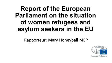 Report of the European Parliament on the situation of women refugees and asylum seekers in the EU Rapporteur: Mary Honeyball MEP.