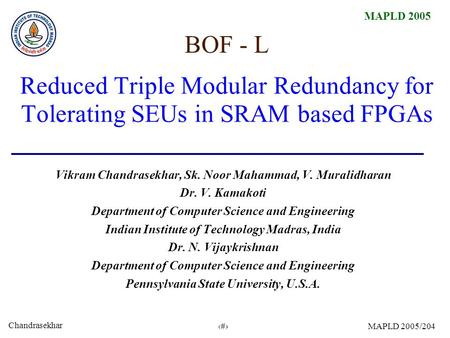 Chandrasekhar 1 MAPLD 2005/204 Reduced Triple Modular Redundancy for Tolerating SEUs in SRAM based FPGAs Vikram Chandrasekhar, Sk. Noor Mahammad, V. Muralidharan.