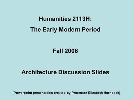 Humanities 2113H: The Early Modern Period Fall 2006 Architecture Discussion Slides (Powerpoint presentation created by Professor Elizabeth Hornbeck)