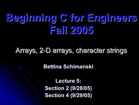 Beginning C for Engineers Fall 2005 Arrays, 2-D arrays, character strings Bettina Schimanski Lecture 5: Section 2 (9/28/05) Section 4 (9/29/05)