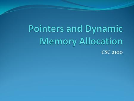 CSC 2100. Pointers Powerful feature of the C++ language One of the most difficult to master Essential for construction of interesting data structures.