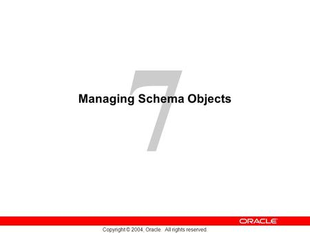 7 Copyright © 2004, <strong>Oracle</strong>. All rights reserved. Managing Schema Objects.