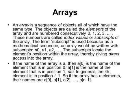 Arrays An array is a sequence of objects all of which have the same type. The objects are called the elements of the array and are numbered consecutively.