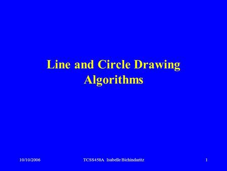 10/10/2006TCSS458A Isabelle Bichindaritz1 Line and Circle Drawing Algorithms.