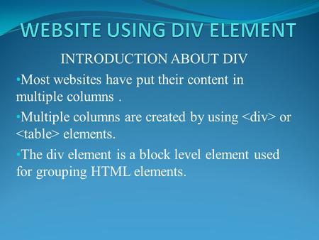 INTRODUCTION ABOUT DIV Most websites have put their content in multiple columns. Multiple columns are created by using or elements. The div element is.