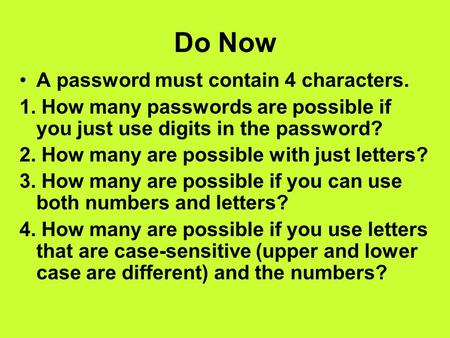 Do Now A password must contain 4 characters. 1. How many passwords are possible if you just use digits in the password? 2. How many are possible with just.
