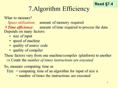 1 7.Algorithm Efficiency These factors vary from one machine/compiler (platform) to another  Count the number of times instructions are executed So, measure.