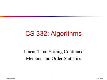 David Luebke 1 6/26/2016 CS 332: Algorithms Linear-Time Sorting Continued Medians and Order Statistics.