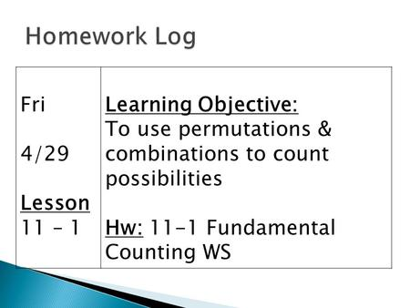 Fri 4/29 Lesson 11 – 1 Learning Objective: To use permutations & combinations to count possibilities Hw: 11-1 Fundamental Counting WS.