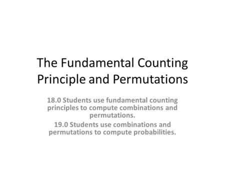 The Fundamental Counting Principle and Permutations 18.0 Students use fundamental counting principles to compute combinations and permutations. 19.0 Students.