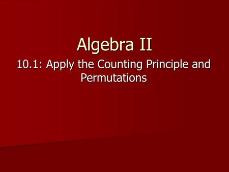 Algebra II 10.1: Apply the Counting Principle and Permutations.