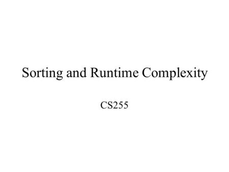 Sorting and Runtime Complexity CS255. Sorting Different ways to sort: –Bubble –Exchange –Insertion –Merge –Quick –more…