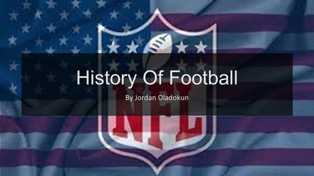 History Of Football By Jordan Oladokun. A Little About Football American Football is referred to football in the United States and Canada, also known.