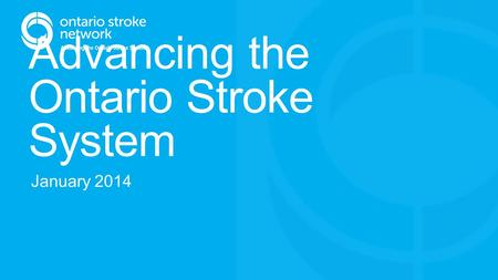 Advancing the Ontario Stroke System January 2014.